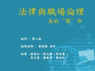 組別  :  第二組 指導老師  :  黃源謀 老師 組員  : 溫慈如、張文瑜、林佳蕙       吳芷菱、蔡琳萱、黃淑玲