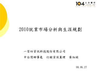 一零四資訊科技股份有限公司 中台灣辦事處  行銷資深襄理  黃淑娟 99.06.27