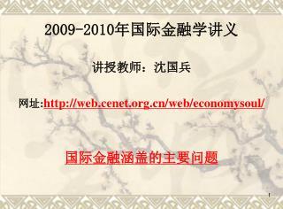 2009-2010 年国际金融学讲义 讲授教师:沈国兵 网址 : web.cenet/web/economysoul/ 国际金融涵盖的主要问题