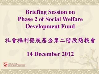Briefing Session on  Phase 2 of Social Welfare Development Fund  社會福利發展基金第二階段簡報會 14 December 2012
