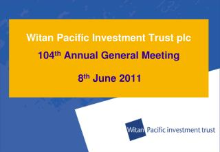 Witan Pacific Investment Trust plc 104 th  Annual General Meeting 8 th  June 2011