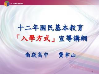 十二年國民基本教育 「入學方式」 宣導講綱 南崁高中   費聿山
