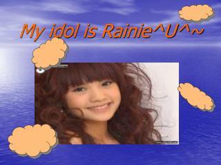 My idol is Rainie^U^~
