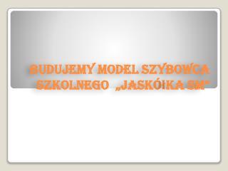 Budujemy model szybowca szkolnego  �Jask�?ka SM�