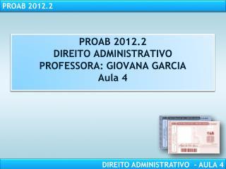 PROAB  2012.2 DIREITO ADMINISTRATIVO PROFESSORA: GIOVANA GARCIA Aula 4