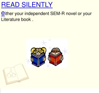 READ SILENTLY e ither your independent SEM-R novel or your Literature book .