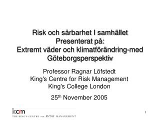 Professor Ragnar Löfstedt King's Centre for Risk Management King's College London