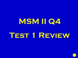 MSM II  Q4  Test 1 Review