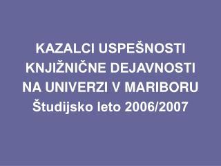 KAZALCI USPEŠNOSTI  KNJIŽNIČNE DEJAVNOSTI  NA UNIVERZI V MARIBORU Študijsko leto 2006/2007
