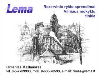 Rimantas  Kazlauskas tel.  8-5-2709333,  mob.  8-686-78533,  e-mail:  rimas@lema.lt