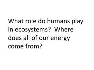 What  role do humans play in ecosystems?  Where does all of our energy come from?