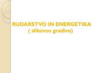 RUDARSTVO IN ENERGETIKA            ( slikovno gradivo)
