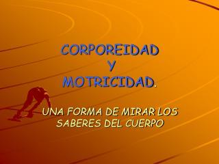 CORPOREIDAD  Y  MOTRICIDAD . UNA FORMA DE MIRAR LOS SABERES DEL CUERPO