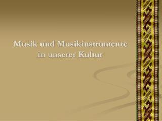 Musik und Musikinstrumente  in unserer Kultur