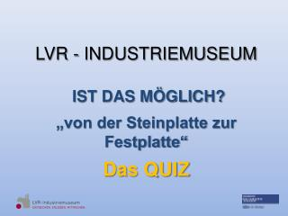 """LVR - INDUSTRIEMUSEUM  IST DAS MÖGLICH? """"von der Steinplatte zur Festplatte""""  Das QUIZ"""