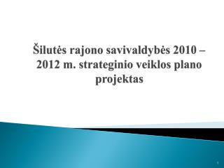 Šilutės rajono savivaldybės  20 10  – 201 2  m.  strateginio veiklos plano projektas