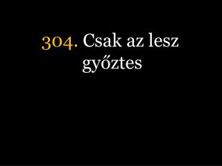 304.  Csak az lesz győztes