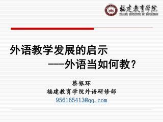 外语教学发展的启示 --- 外语当如何教? 蔡银环 福建教育学院外语研修部 956165413@qq