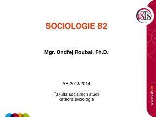 SOCIOLOGIE B2   Mgr. Ondřej Roubal, Ph.D. AR 2013/2014 Fakulta sociálních studií