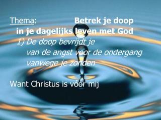 Thema :  Betrek  je doop  in  je dagelijks leven  met God 1)De  doop bevrijdt je