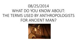 08/25/2014 WHAT DO YOU KNOW  ABOUT: THE TERMS  USED BY ANTHROPOLOGISTS  FOR ANCIENT  MAN?