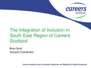 The Integration of Inclusion in South East Region of Careers Scotland
