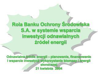 Rola Banku Ochrony ?rodowiska S.A. w systemie wsparcia inwestycji odnawialnych ?r�de? energii