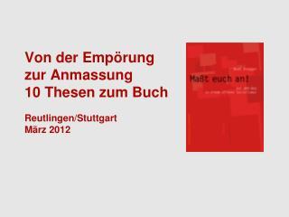 Von der Empörung  zur Anmassung 10 Thesen zum Buch Reutlingen/Stuttgart März 2012