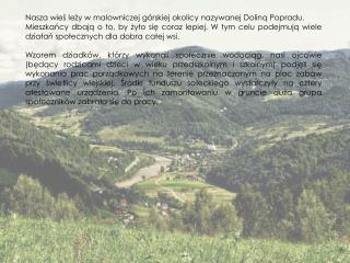 Nasza wieś leży w malowniczej górskiej okolicy nazywanej Doliną Popradu.