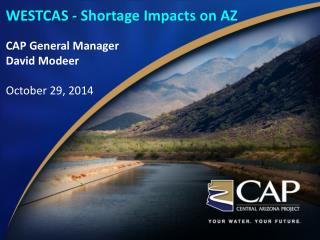 WESTCAS - Shortage Impacts on AZ CAP General Manager David Modeer October 29, 2014