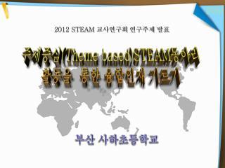 주제중심 (Theme based)STEAM 동아리 활동을  통한 융합인재 기르기
