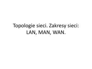Topologie sieci. Zakresy sieci: LAN, MAN, WAN.
