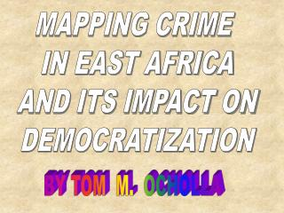 MAPPING CRIME  IN EAST AFRICA  AND ITS IMPACT ON  DEMOCRATIZATION