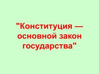 """""""Конституция — основной закон государства"""""""