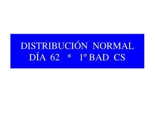 DISTRIBUCIÓN  NORMAL DÍA  62   *   1º BAD  CS