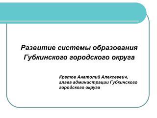 Развитие системы образования  Губкинского городского округа