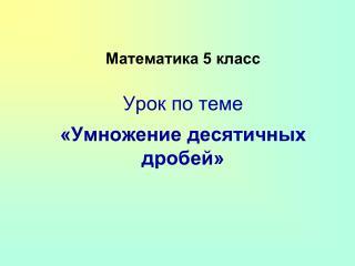 Математика 5 класс Урок по теме «Умножение десятичных дробей»