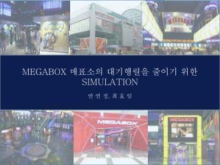 MEGABOX  매표소의 대기행렬을 줄이기 위한  SIMULATION 안 연 정 ,  최 효 임
