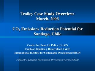 Trolley Case Study Overview:  March, 2003  CO2 Emissions Reduction Potential for  Santiago, Chile