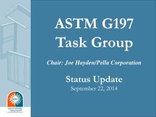 ASTM G197 Task Group Chair: Joe Hayden/Pella Corporation Status Update September 22, 2014