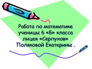 Работа по математике ученицы 6 «Б» класса лицея «Серпухов» Поляковой Екатерины .