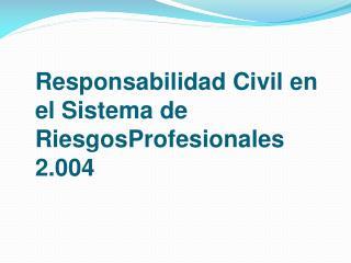 Responsabilidad Civil en el Sistema de RiesgosProfesionales 2.004