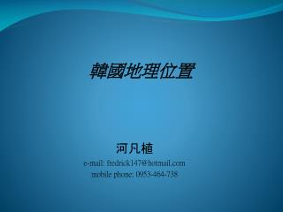 河凡植 e-mail: fredrick147@hotmail mobile phone: 0953-464-738
