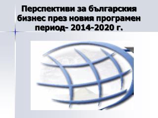Перспективи  за  българския  бизнес  през новия програмен  период- 2014-2020 г.