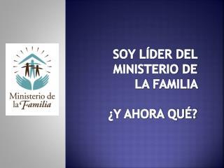 SOY LÍDER DEL MINISTERIO DE LA FAMILIA  ¿Y AHORA QUÉ?