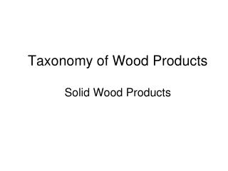 Taxonomy of Wood Products Solid Wood Products