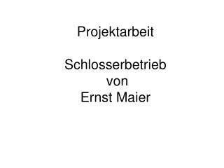 Projektarbeit   Schlosserbetrieb   von  Ernst Maier