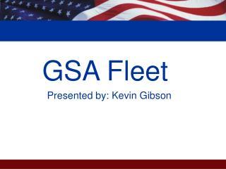GSA Fleet           Presented by: Kevin Gibson