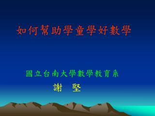 如何幫助學童學好數學 國立台南大學數學教育系 謝   堅