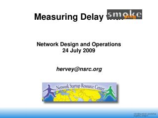 Measuring Delay with                 Network Design and Operations 24 July 2009 hervey@nsrc